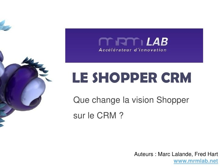 LE SHOPPER CRM Que change la vision Shopper                  1     sur le CRM ?                   Auteurs : Marc Lalande, ...