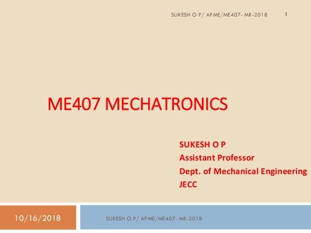 ME407 MECHATRONICS SUKESH O P Assistant Professor Dept. of Mechanical Engineering JECC 10/16/2018 1SUKESH O P/ APME/ME407-...