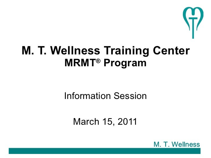 M. T. Wellness Training Center MRMT ®  Program Information Session March 15, 2011