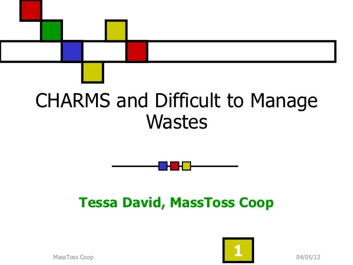 CHARMS and Difficult to Manage          Wastes         Tessa David, MassToss Coop MassToss Coop               1        04/...
