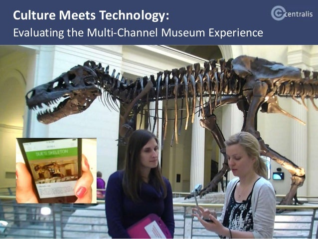 Culture Meets Technology:  Evaluating the Multi-Channel Museum Experience  @Centralis_UX May 29, 2014