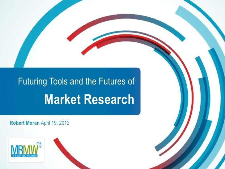 Futuring Tools and the Futures of               Market ResearchRobert Moran April 19, 2012