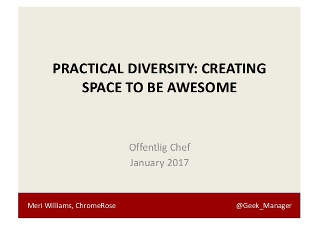 Meri	Williams,	ChromeRose @Geek_Manager PRACTICAL	DIVERSITY:	CREATING	 SPACE	TO	BE	AWESOME Offentlig Chef January	2017