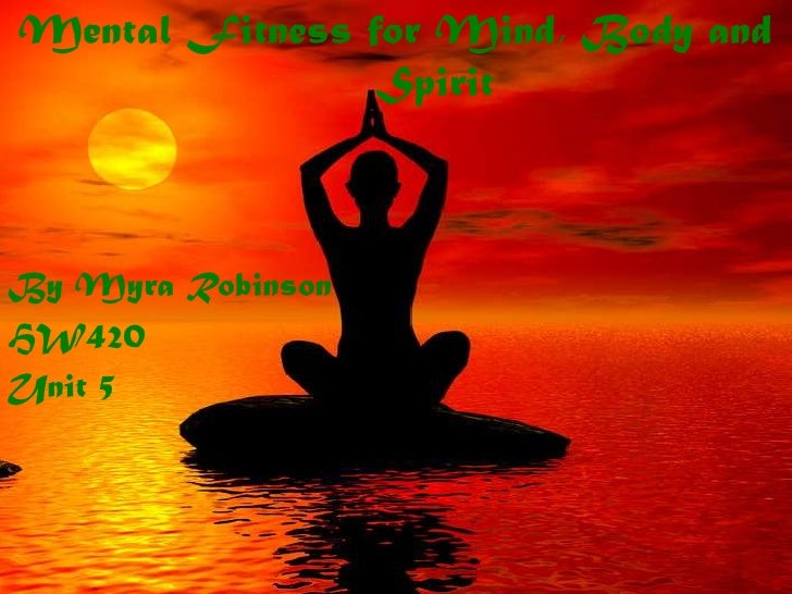 Mental Fitness for Mind, Body and Spirit<br />By Myra Robinson<br />HW420<br />Unit 5<br />