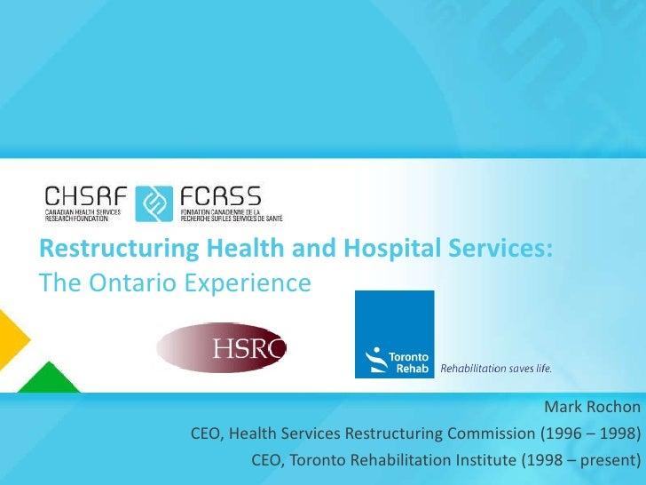 Restructuring Health and Hospital Services: The Ontario Experience <ul><li>Mark Rochon </li></ul><ul><li>CEO, Health Servi...