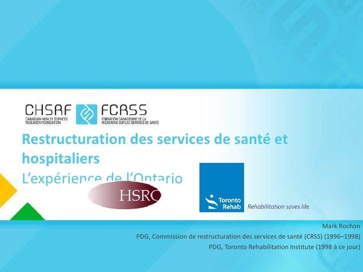 Restructuration des services de santé et hospitaliers L'expérience de l'Ontario <ul><li>Mark Rochon </li></ul><ul><li>  PD...