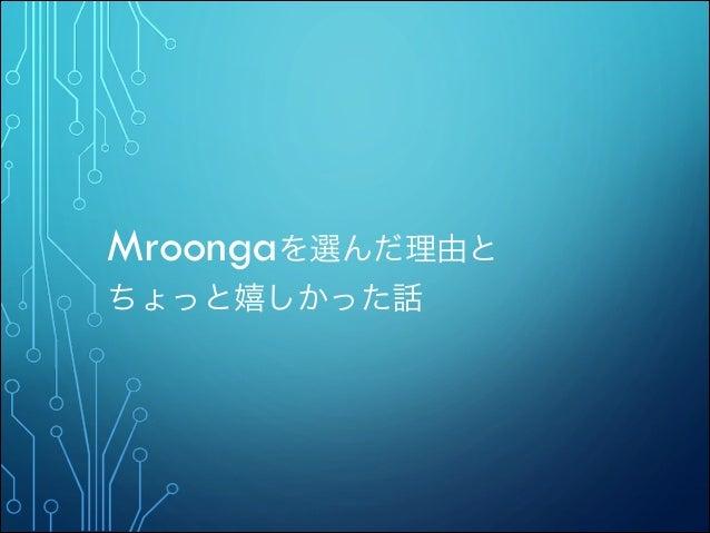 Mroongaを選んだ理由と ちょっと嬉しかった話
