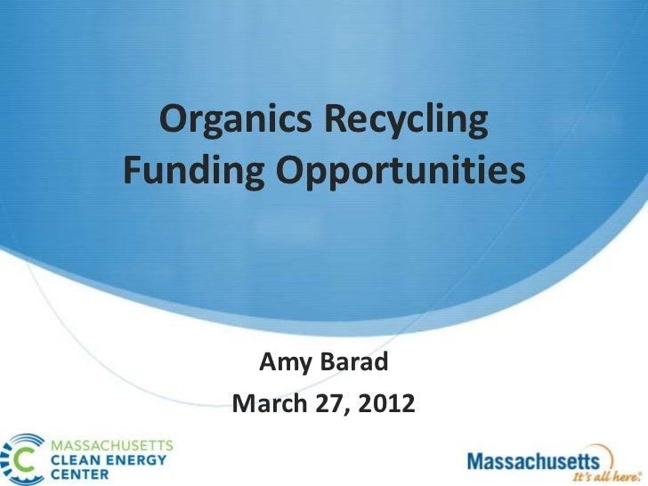 Organics RecyclingFunding Opportunities      Amy Barad     March 27, 2012