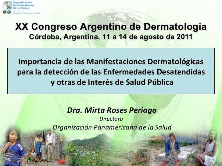 XX Congreso Argentino de Dermatolog ía Córdoba, Argentina, 11 a 14 de agosto de 2011 Dra. Mirta Roses Periago Directora  O...