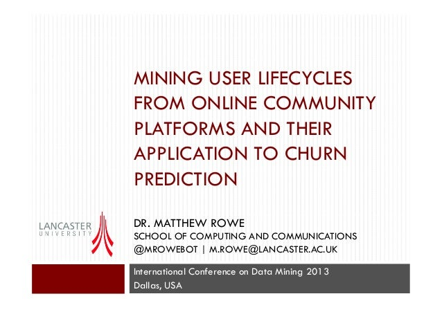 MINING USER LIFECYCLES FROM ONLINE COMMUNITY PLATFORMS AND THEIR APPLICATION TO CHURN PREDICTION DR. MATTHEW ROWE SCHOOL O...