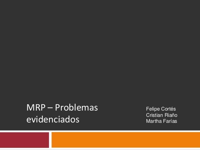 MRP – Problemas evidenciados Felipe Cortés Cristian Riaño Martha Farías