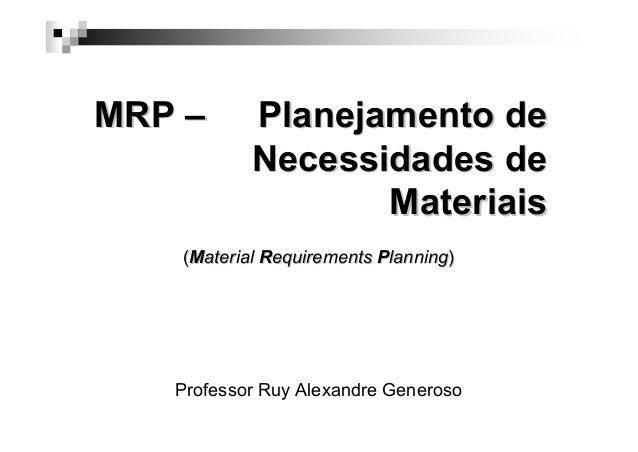 MRP –  Planejamento de Necessidades de Materiais  (Material Requirements Planning)  Professor Ruy Alexandre Generoso