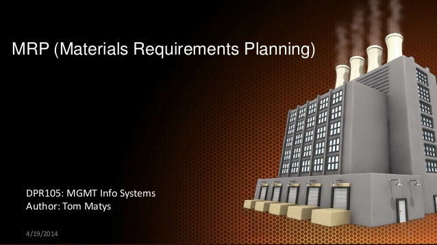 MRP (Materials Requirements Planning) DPR105: MGMT Info Systems Author: Tom Matys 4/19/2014 1