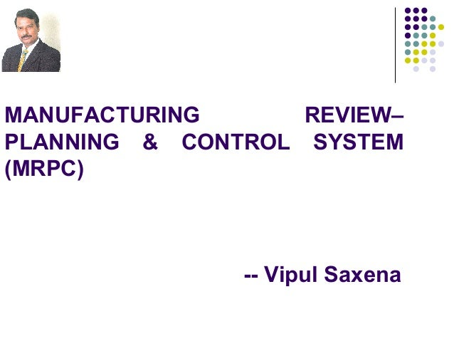MANUFACTURING      REVIEW–PLANNING & CONTROL SYSTEM(MRPC)               -- Vipul Saxena