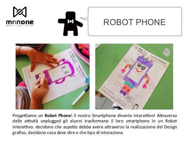 ROBOT PHONE ProgeJamo un Robot Phone! il nostro Smartphone diventa interaJvo! A2raverso delle aJvità unplugged gli al...