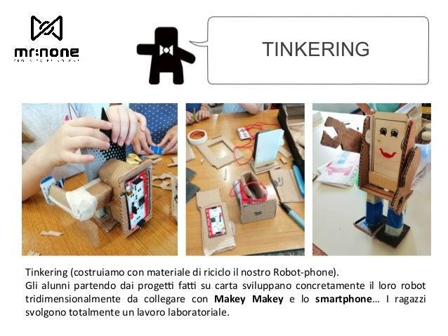TINKERING Tinkering (costruiamo con materiale di riciclo il nostro Robot-phone). Gli alunni partendo dai progeJ faJ su c...