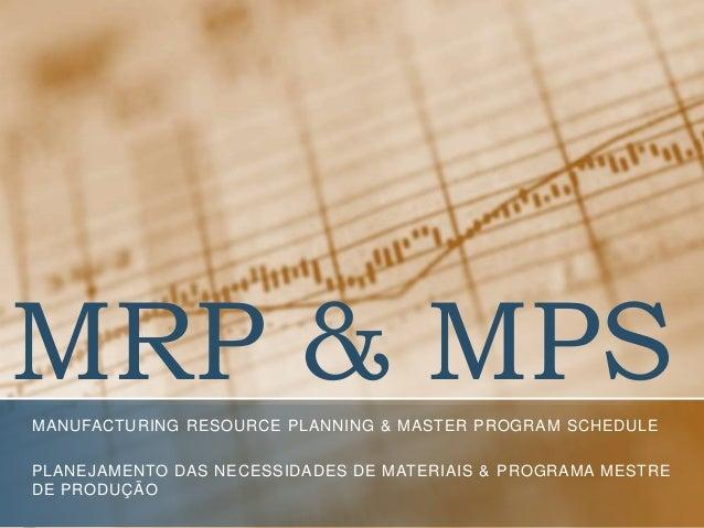MRP & MPS MANUFACTURING RESOURCE PLANNING & MASTER PROGRAM SCHEDULE PLANEJAMENTO DAS NECESSIDADES DE MATERIAIS & PROGRAMA ...