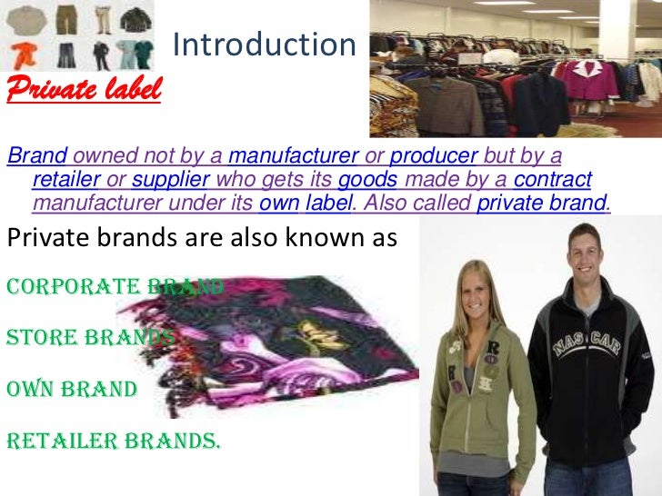 IntroductionPrivate labelBrand owned not by a manufacturer or producer but by a  retailer or supplier who gets its goods m...