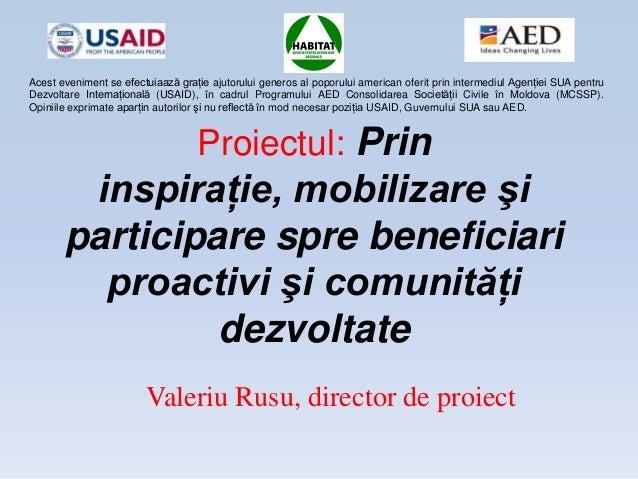 Proiectul: Prininspiraţie, mobilizare şiparticipare spre beneficiariproactivi şi comunităţidezvoltateValeriu Rusu, directo...