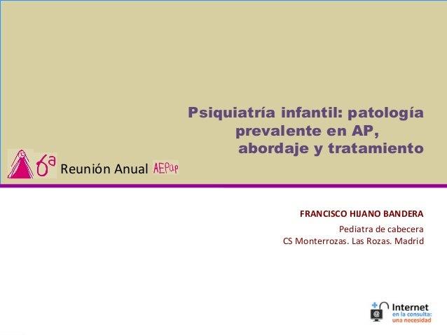 FRANCISCO HIJANO BANDERA Pediatra de cabecera CS Monterrozas. Las Rozas. Madrid Psiquiatría infantil: patología prevalente...