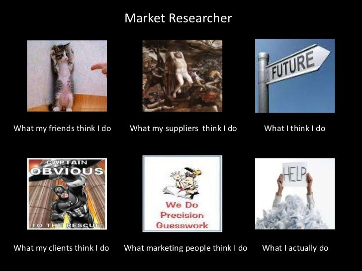Market ResearcherWhat my friends think I do    What my suppliers think I do      What I think I doWhat my clients think I ...