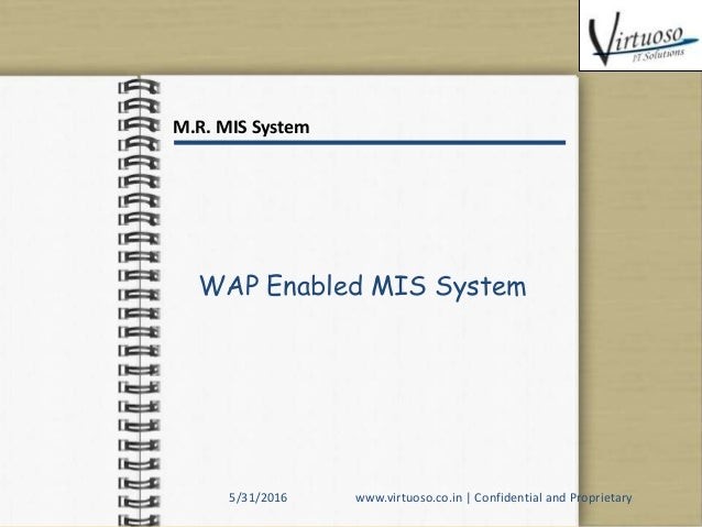 WAP Enabled MIS System M.R. MIS System 5/31/2016 www.virtuoso.co.in   Confidential and Proprietary