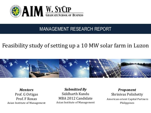 Feasibility study of setting up a 10 MW solar farm in Luzon Submitted By Siddharth Kundu MBA 2012 Candidate Asian Institut...