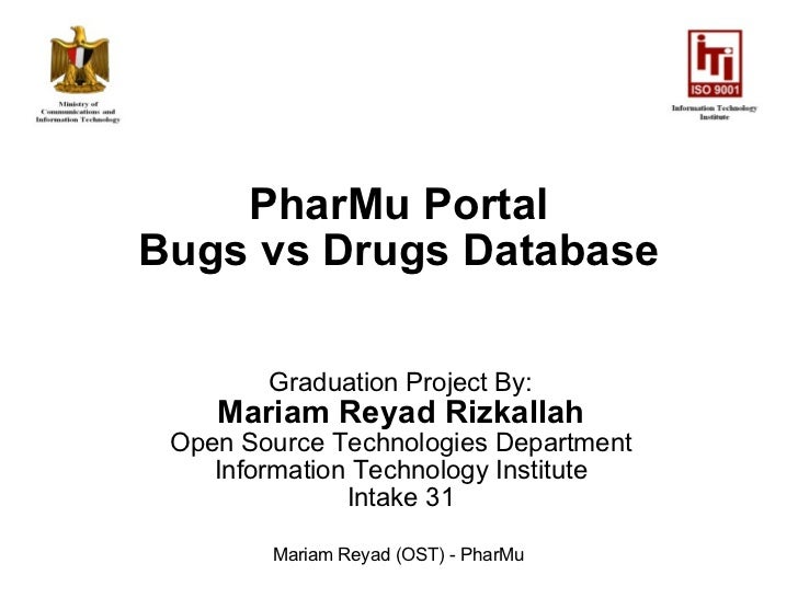 PharMu Portal Bugs vs Drugs Database Graduation Project By: Mariam Reyad Rizkallah Open Source Technologies Department Inf...