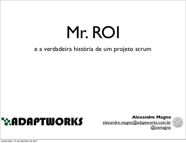 Mr. ROI e a verdadeira história de um projeto scrum Alexandre Magno alexandre.magno@adaptworks.com.br @axmagno quinta-feir...