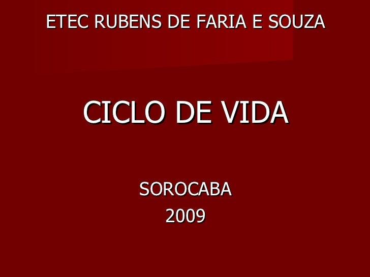 <ul><li>ETEC RUBENS DE FARIA E SOUZA </li></ul><ul><li>CICLO DE VIDA </li></ul><ul><li>SOROCABA </li></ul><ul><li>2009 </l...