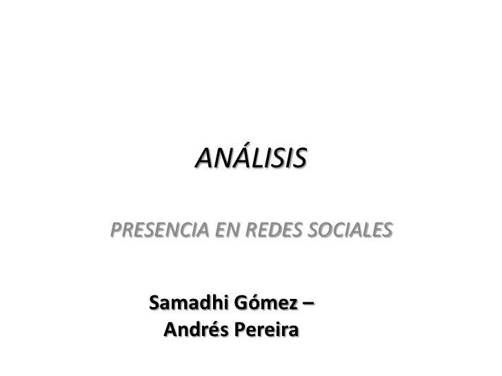 ANÁLISISPRESENCIA EN REDES SOCIALES   Samadhi Gómez –    Andrés Pereira