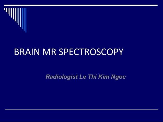 BRAIN MR SPECTROSCOPYRadiologist Le Thi Kim Ngoc