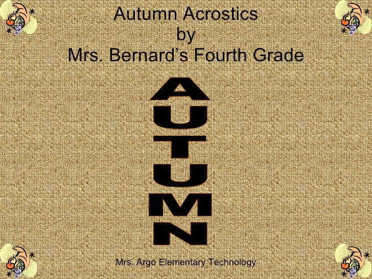 Autumn Acrostics by Mrs. Bernard's Fourth Grade Mrs. Argo Elementary Technology AUTUMN