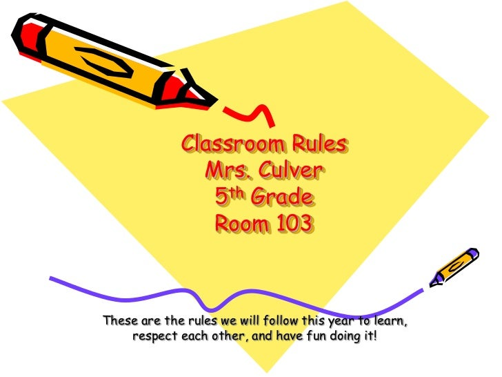 Classroom Rules Mrs. Culver5th GradeRoom 103<br />These are the rules we will follow this year to learn, respect each othe...