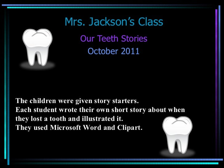 Mrs. Jackson's Class Our Teeth Stories October 2011 The children were given story starters.  Each student wrote their own ...