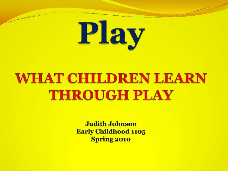 PlayWHAT CHILDREN LEARN THROUGH PLAYJudith JohnsonEarly Childhood 1105Spring 2010<br /><br />