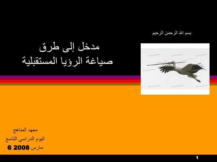 مدخل إلى طرق  صياغة الرؤيا المستقبلية معهد المناهج اليوم الدراسي التاسع 6  مارس  2008 بسم الله الرحمن الرحيم