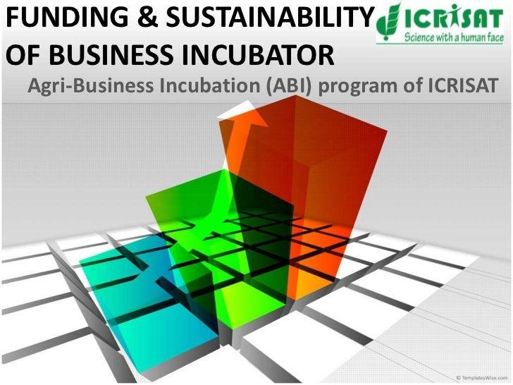 FUNDING & SUSTAINABILITYOF BUSINESS INCUBATOR Agri-Business Incubation (ABI) program of ICRISAT