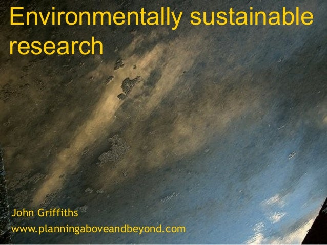 Environmentally sustainable research  John Griffiths www.planningaboveandbeyond.com