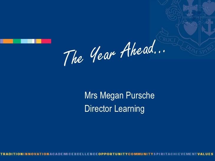 The Year Ahead... <ul><li>Mrs Megan Pursche </li></ul><ul><li>Director Learning </li></ul>