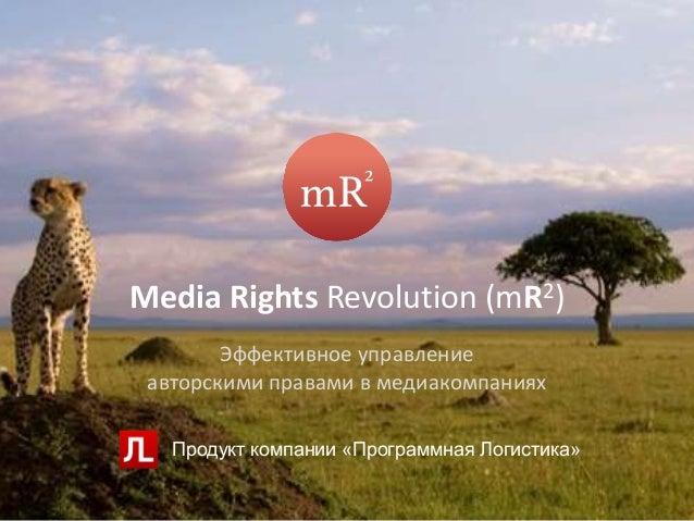 Media Rights Revolution (mR2) Эффективное управление авторскими правами в медиакомпаниях Продукт компании «Программная Лог...