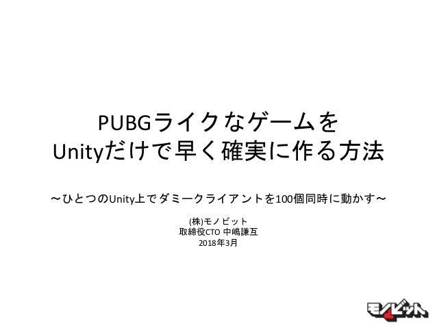 PUBGライクなゲームを Unityだけで早く確実に作る方法 〜ひとつのUnity上でダミークライアントを100個同時に動かす〜 (株)モノビット 取締役CTO 中嶋謙互 2018年3月