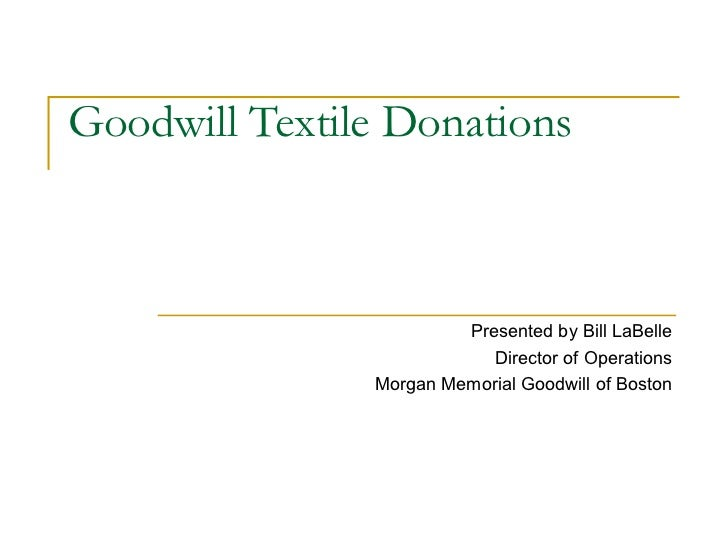 Goodwill Textile Donations                        Presented by Bill LaBelle                           Director of Operatio...