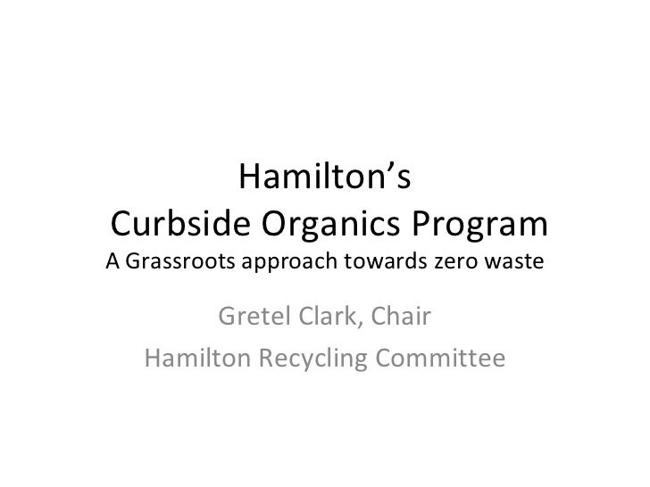 Hamilton'sCurbside Organics ProgramA Grassroots approach towards zero waste         Gretel Clark, Chair   Hamilton Recycli...