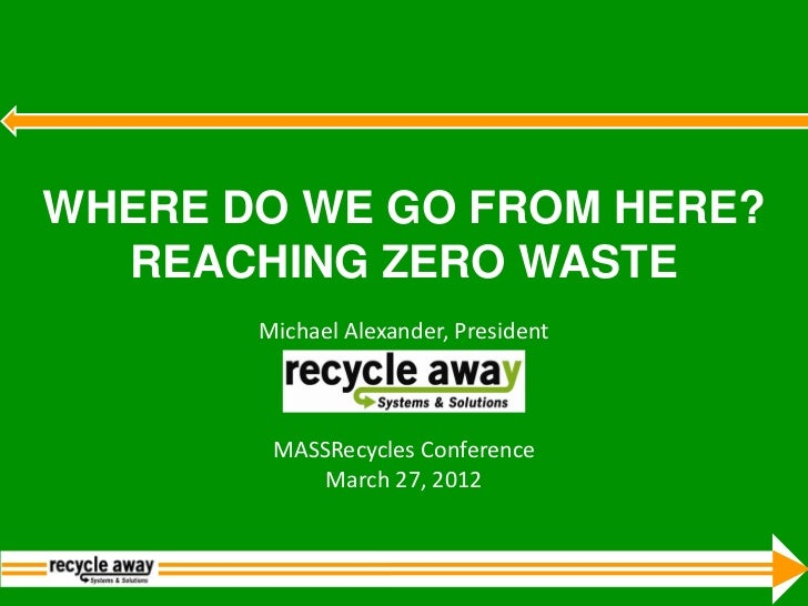 WHERE DO WE GO FROM HERE?  REACHING ZERO WASTE       Michael Alexander, President        MASSRecycles Conference          ...