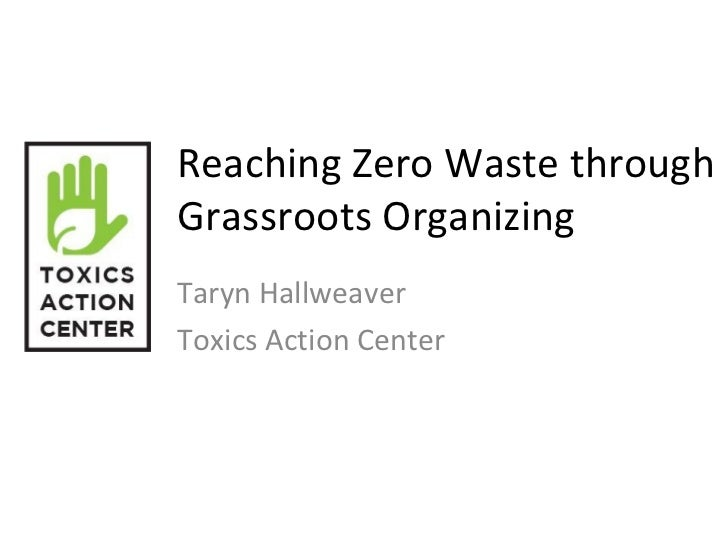 Reaching Zero Waste throughGrassroots OrganizingTaryn HallweaverToxics Action Center