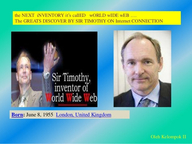 Born: June 8, 1955 London, United Kingdom the NEXT iNVENTORY it's callED wORLD wIDE wEB …. The GREATS DISCOVER BY SIR TIMO...