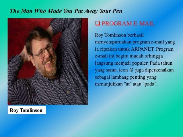  PROGRAM E-MAIL Roy Tomlinson berhasil menyempurnakan program e-mail yang ia ciptakan untuk ARPANET. Program e-mail ini b...