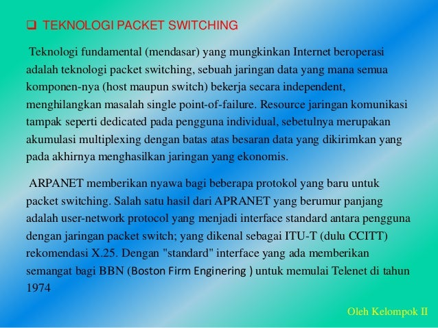  TEKNOLOGI PACKET SWITCHING Teknologi fundamental (mendasar) yang mungkinkan Internet beroperasi adalah teknologi packet ...