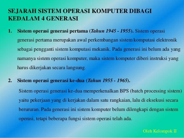 SEJARAH SISTEM OPERASI KOMPUTER DIBAGI KEDALAM 4 GENERASI 1. Sistem operasi generasi pertama (Tahun 1945 - 1955). Sistem o...